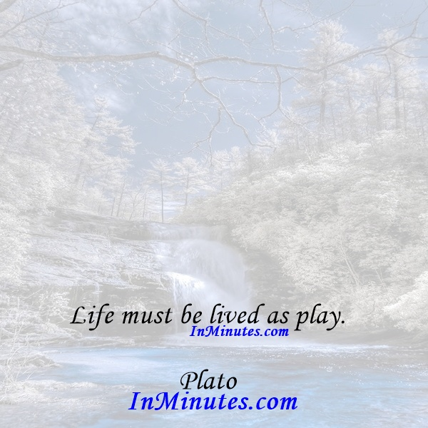 Life must be lived as play. Plato
