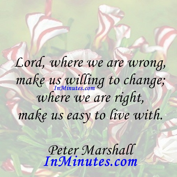 Lord, where we are wrong, make us willing to change; where we are right, make us easy to live with. Peter Marshall