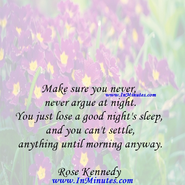 Make sure you never, never argue at night. You just lose a good night's sleep, and you can't settle anything until morning anyway.Rose Kennedy