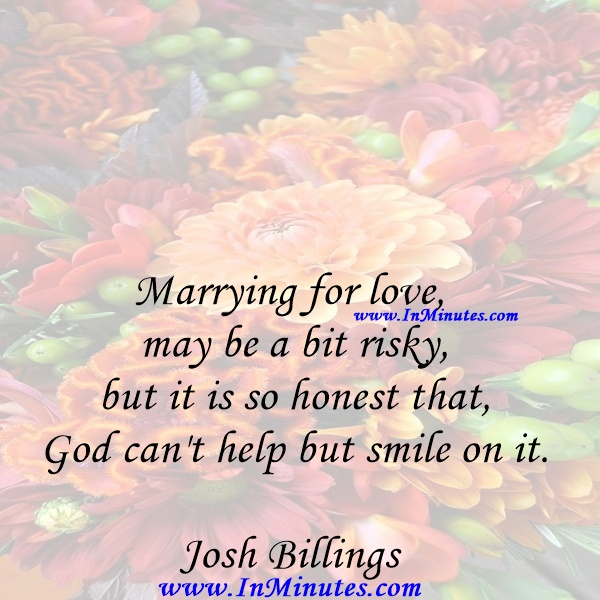 Marrying for love may be a bit risky, but it is so honest that God can't help but smile on it.Josh Billings