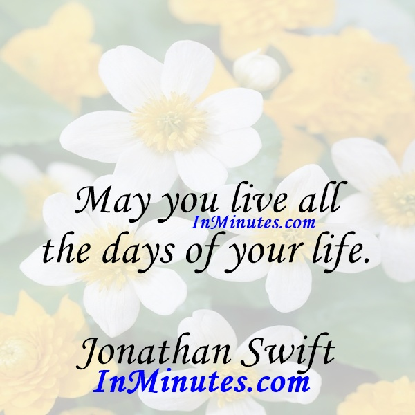 May you live all the days of your life. Jonathan Swift