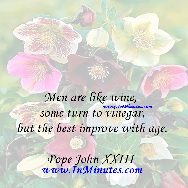 Men are like wine - some turn to vinegar, but the best improve with age.Pope John XXIII