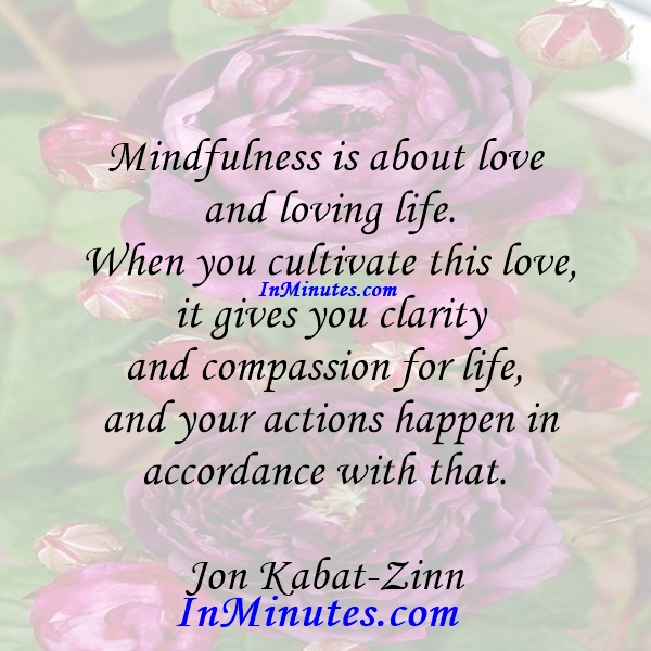 Mindfulness is about love and loving life. When you cultivate this love, it gives you clarity and compassion for life, and your actions happen in accordance with that. Jon Kabat-Zinn