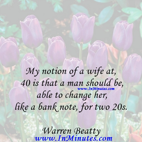My notion of a wife at 40 is that a man should be able to change her, like a bank note, for two 20s.Warren Beatty