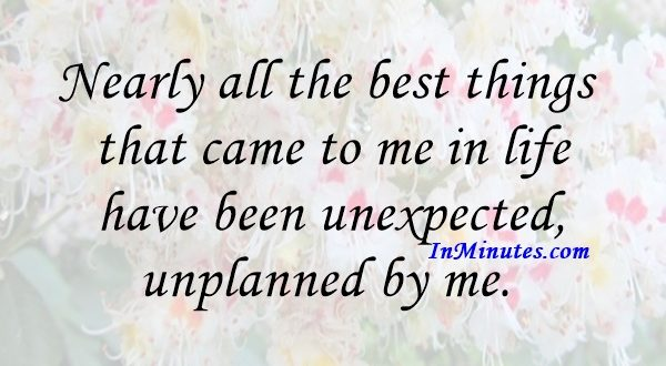 Nearly all the best things that came to me in life have been unexpected, unplanned by me. Carl Sandburg