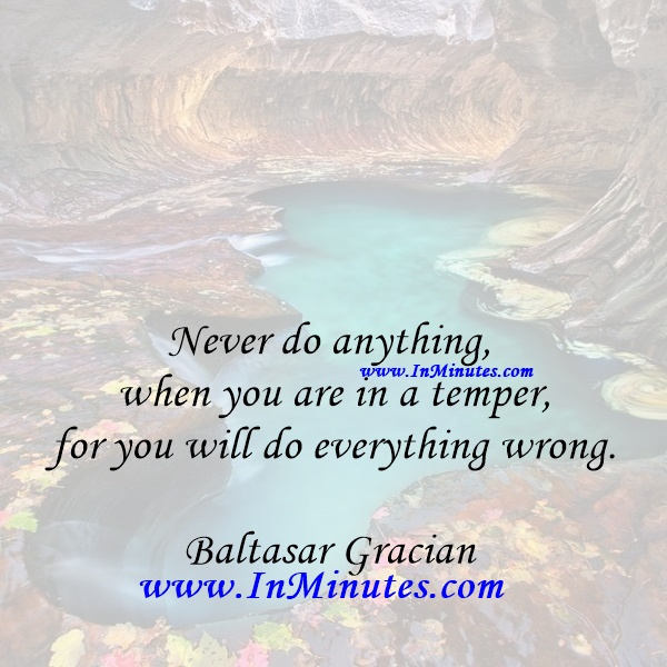 Never do anything when you are in a temper, for you will do everything wrong.Baltasar Gracian
