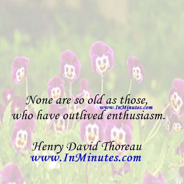 None are so old as those who have outlived enthusiasm.Henry David Thoreau