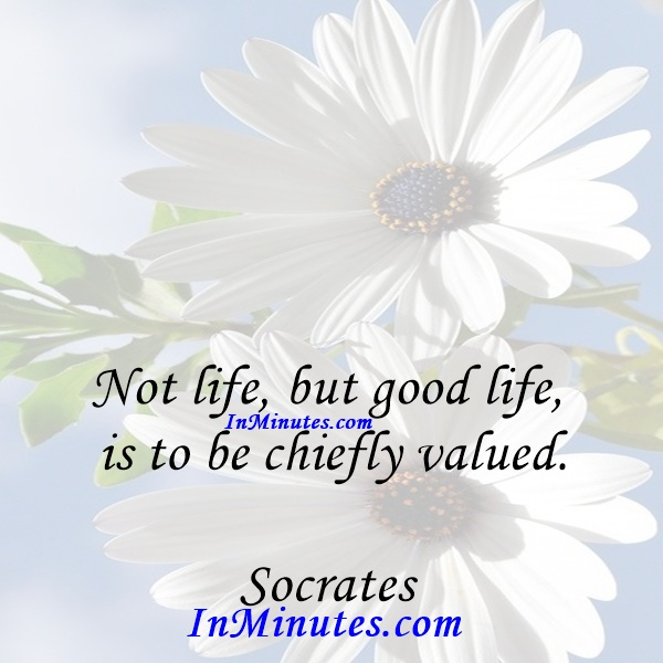 Not life, but good life, is to be chiefly valued. Socrates