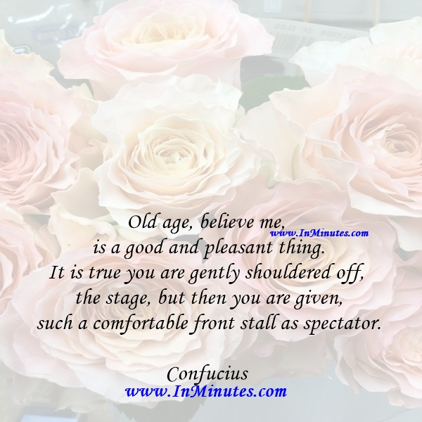Old age, believe me, is a good and pleasant thing. It is true you are gently shouldered off the stage, but then you are given such a comfortable front stall as spectator.Confucius