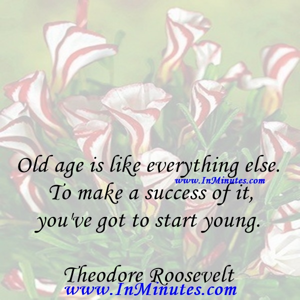 Old age is like everything else. To make a success of it, you've got to start young.Theodore Roosevelt