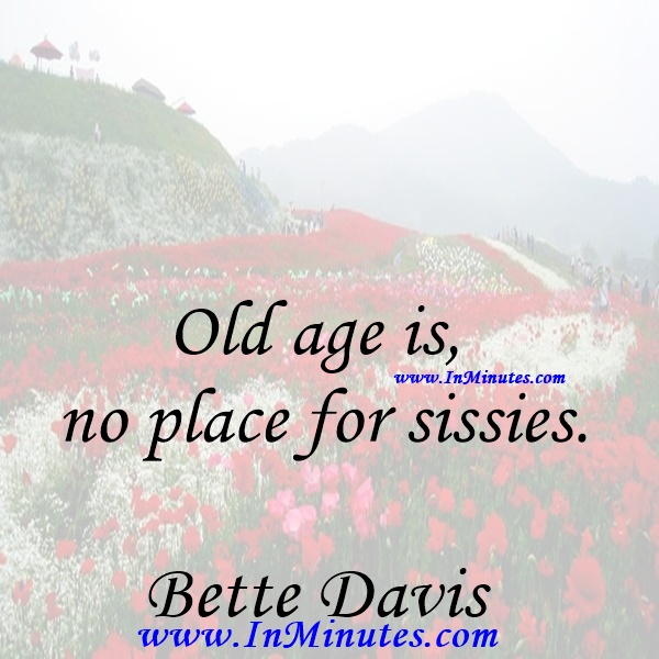 Old age is no place for sissies.Bette Davis