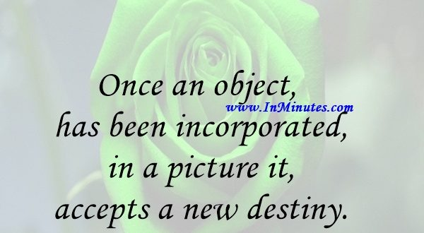 Once an object has been incorporated in a picture it accepts a new destiny.Georges Braque