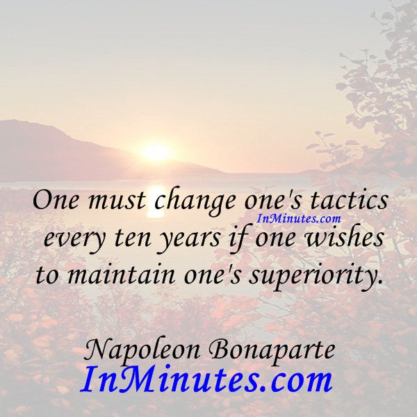 One must change one's tactics every ten years if one wishes to maintain one's superiority. Napoleon Bonaparte
