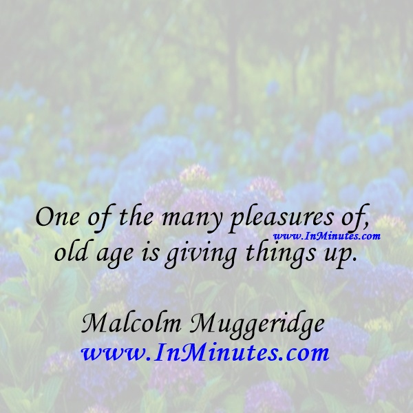 One of the many pleasures of old age is giving things up.Malcolm Muggeridge