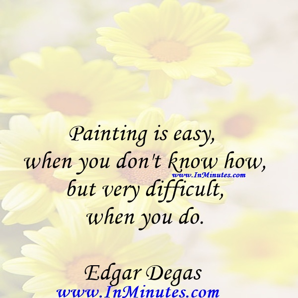 Painting is easy when you don't know how, but very difficult when you do.Edgar Degas