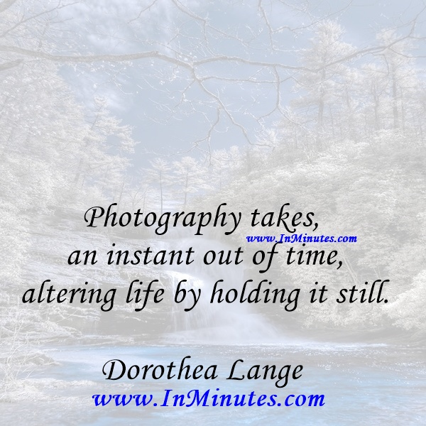 Photography takes an instant out of time, altering life by holding it still.Dorothea Lange