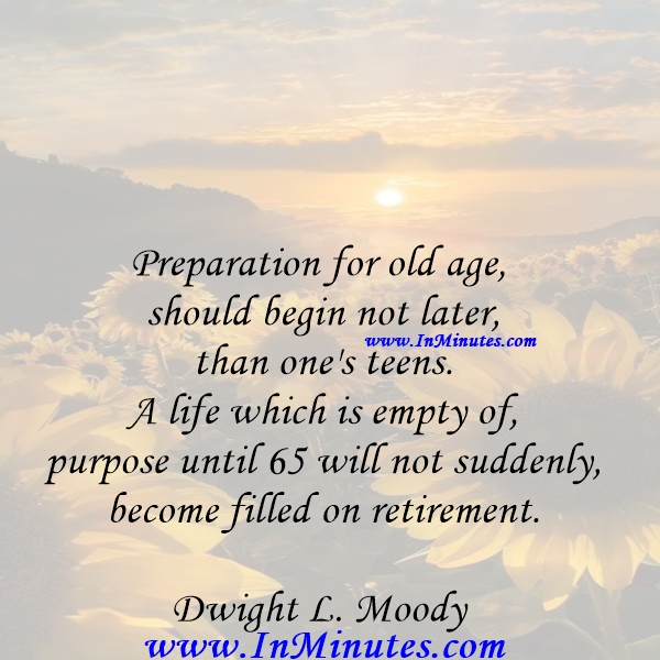 Preparation for old age should begin not later than one's teens. A life which is empty of purpose until 65 will not suddenly become filled on retirement.Dwight L. Moody