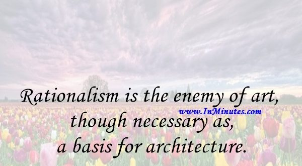 Rationalism is the enemy of art, though necessary as a basis for architecture.Arthur Erickson