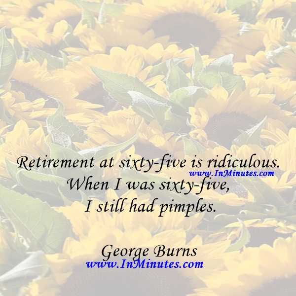 Retirement at sixty-five is ridiculous. When I was sixty-five I still had pimples.George Burns