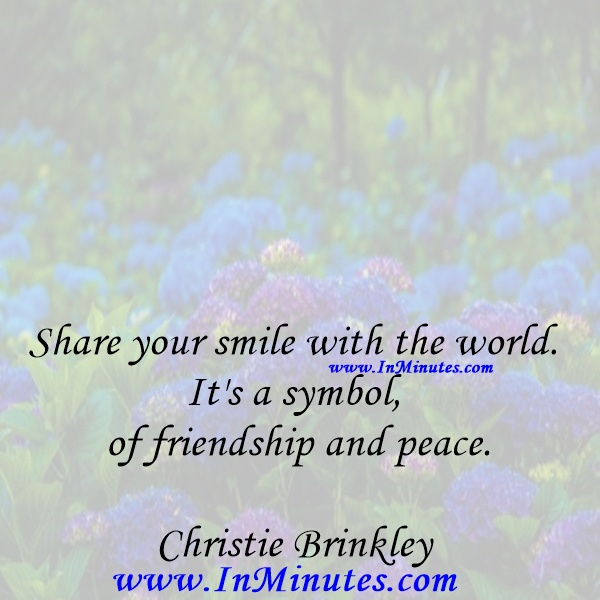 Share your smile with the world. It's a symbol of friendship and peace.Christie Brinkley