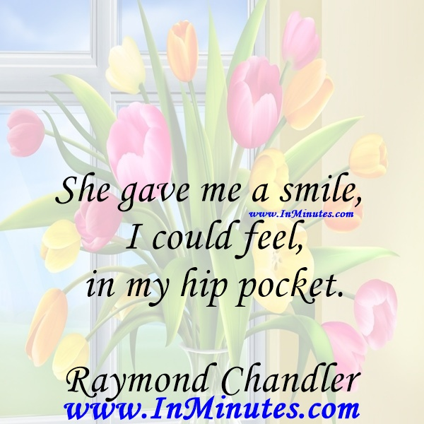 She gave me a smile I could feel in my hip pocket.Raymond Chandler