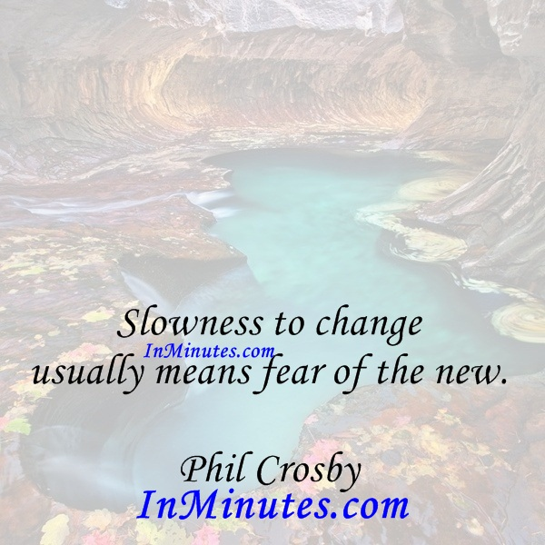 Slowness to change usually means fear of the new. Phil Crosby