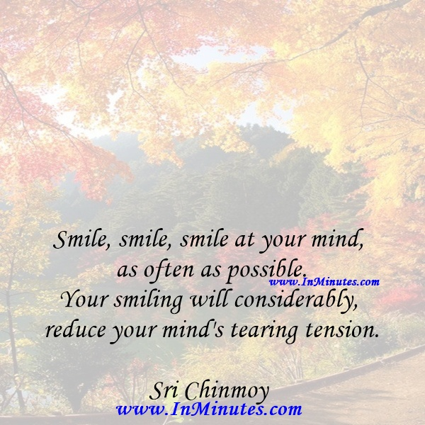 Smile, smile, smile at your mind as often as possible. Your smiling will considerably reduce your mind's tearing tension.Sri Chinmoy