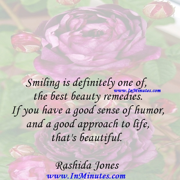 Smiling is definitely one of the best beauty remedies. If you have a good sense of humor and a good approach to life, that's beautiful.Rashida Jones
