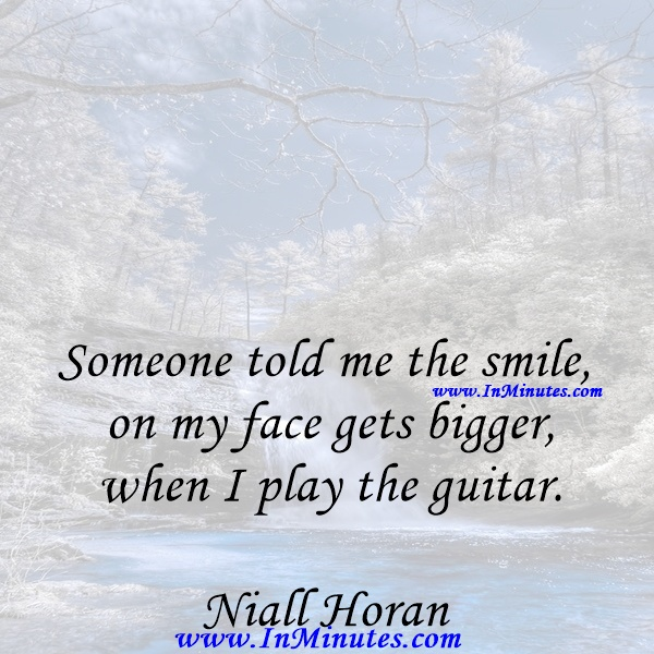 Someone told me the smile on my face gets bigger when I play the guitar.Niall Horan
