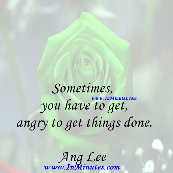 Sometimes, you have to get angry to get things done.Ang Lee