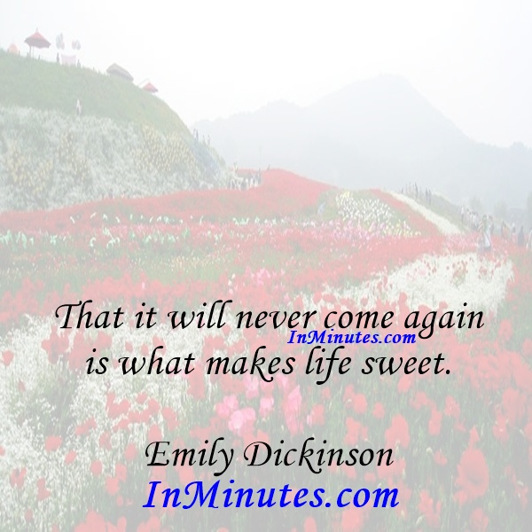 That it will never come again is what makes life sweet. Emily Dickinson