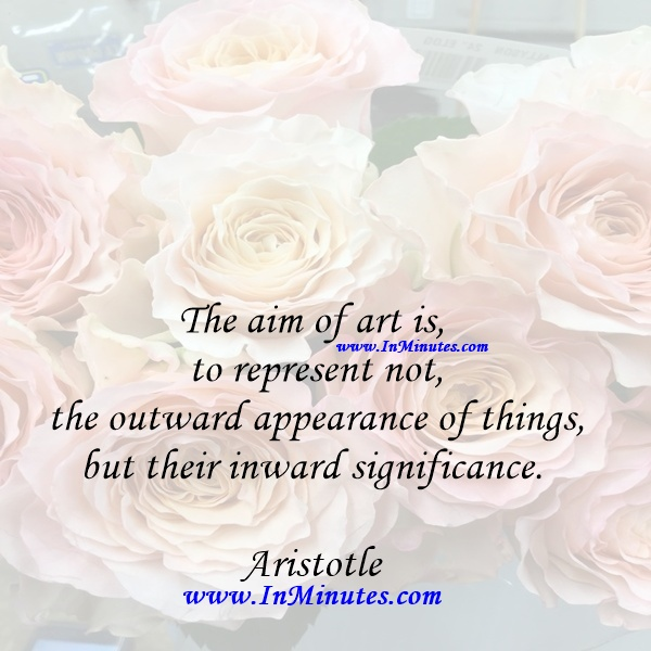 The aim of art is to represent not the outward appearance of things, but their inward significance.Aristotle