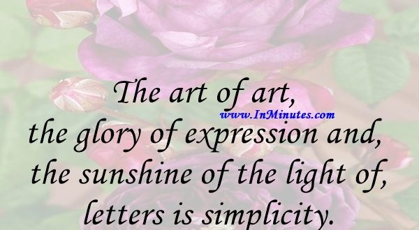 The art of art, the glory of expression and the sunshine of the light of letters, is simplicity.Walt Whitman