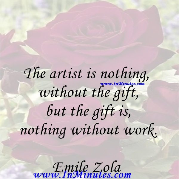 The artist is nothing without the gift, but the gift is nothing without work.Emile Zola