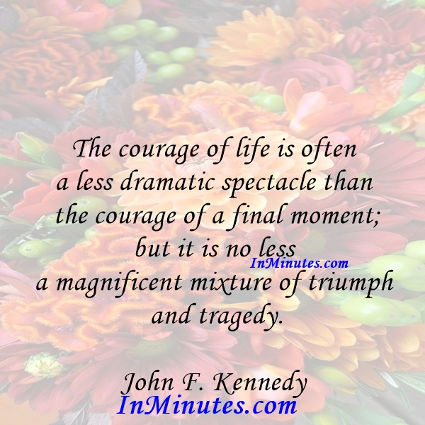 The courage of life is often a less dramatic spectacle than the courage of a final moment; but it is no less a magnificent mixture of triumph and tragedy. John F. Kennedy