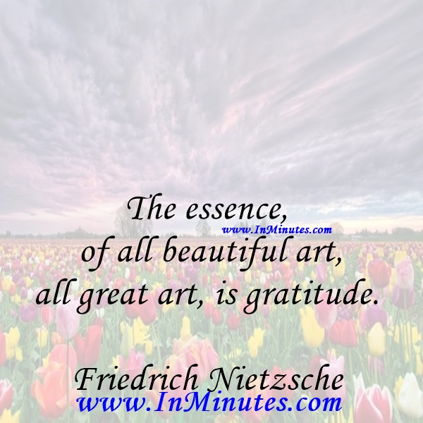 The essence of all beautiful art, all great art, is gratitude.Friedrich Nietzsche
