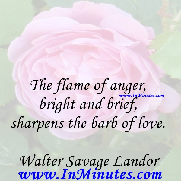 The flame of anger, bright and brief, sharpens the barb of love.Walter Savage Landor