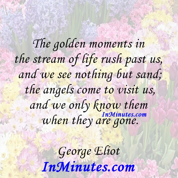 The golden moments in the stream of life rush past us, and we see nothing but sand; the angels come to visit us, and we only know them when they are gone. George Eliot