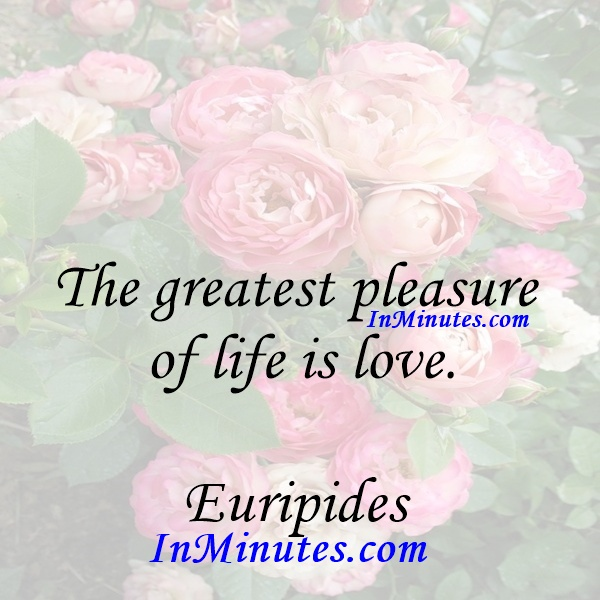 The greatest pleasure of life is love. Euripides