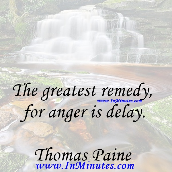 The greatest remedy for anger is delay.Thomas Paine