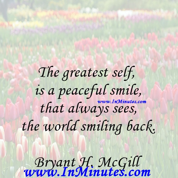 The greatest self is a peaceful smile, that always sees the world smiling back.Bryant H. McGill