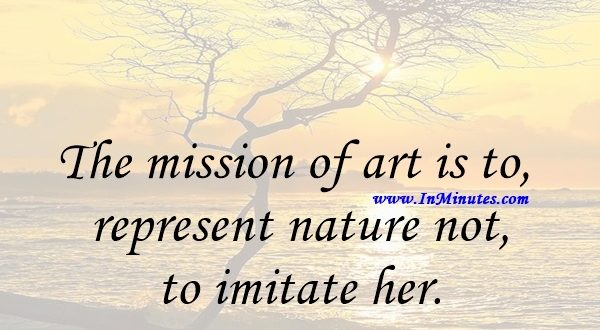 The mission of art is to represent nature not to imitate her.William Morris Hunt