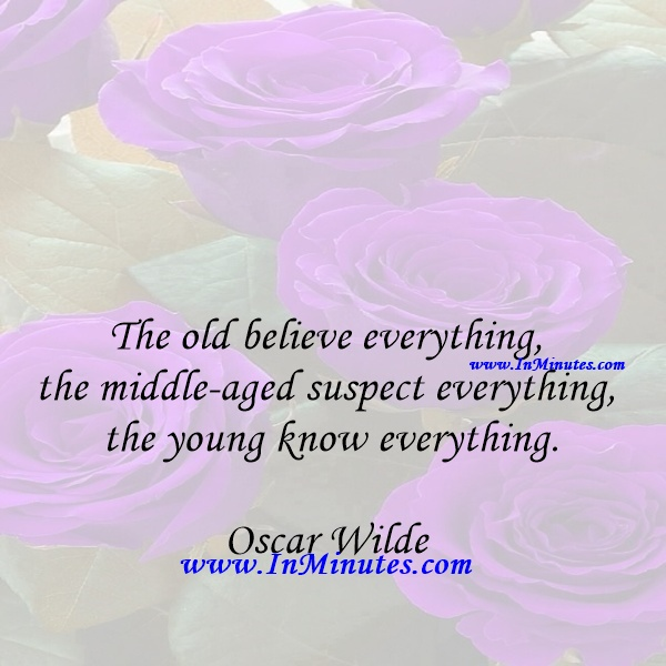 The old believe everything, the middle-aged suspect everything, the young know everything.Oscar Wilde