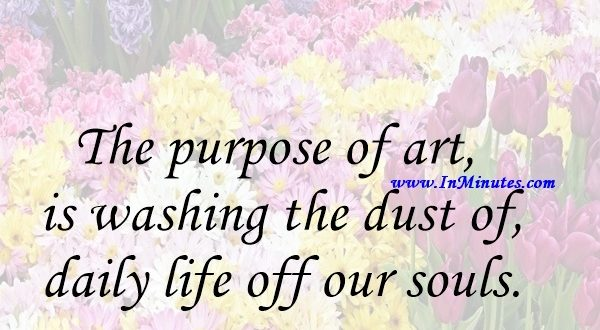 The purpose of art is washing the dust of daily life off our souls.Pablo Picasso