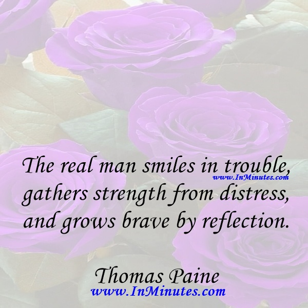 The real man smiles in trouble, gathers strength from distress, and grows brave by reflection.Thomas Paine