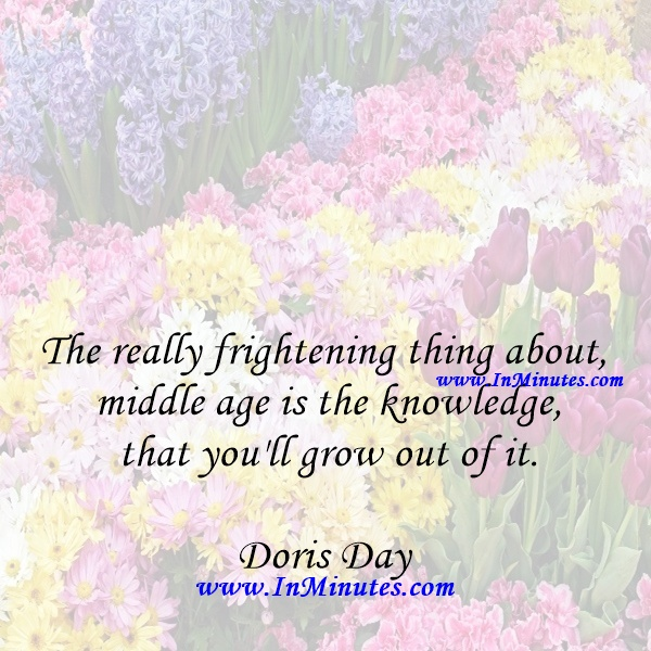 The really frightening thing about middle age is the knowledge that you'll grow out of it.Doris Day