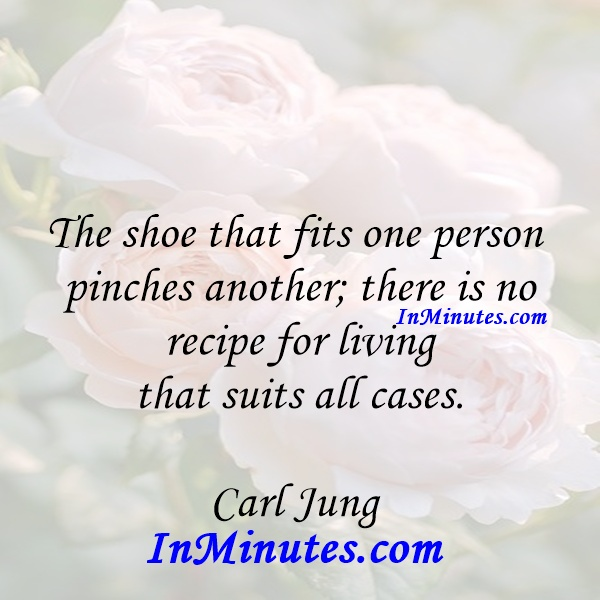 The shoe that fits one person pinches another; there is no recipe for living that suits all cases. Carl Jung