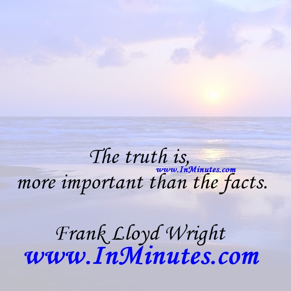 The truth is more important than the facts.Frank Lloyd Wright