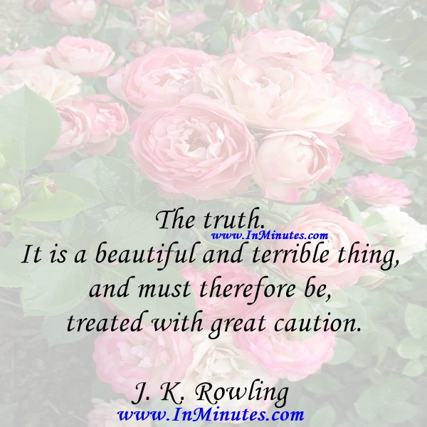 The truth. It is a beautiful and terrible thing, and must therefore be treated with great caution.J. K. Rowling
