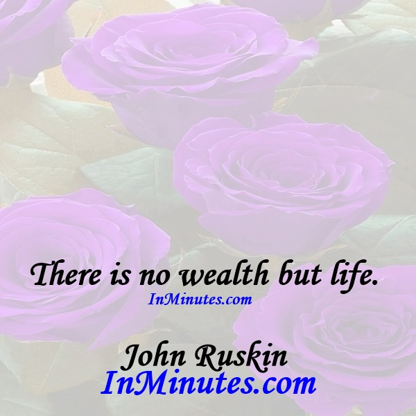 There is no wealth but life. John Ruskin